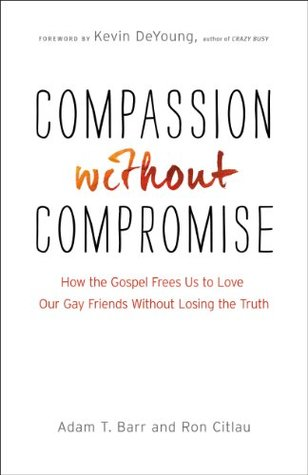 Compassion Without Compromise: How the Gospel Frees Us to Love Our Gay Friends Without Losing the Truth  by  Adam T. Barr