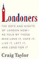 Londoners: The Days and Nights of London Now - As Told by Those Who Love It, Hate It, Live It, Left It, and Long for It