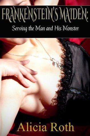 Frankensteins Maiden: Serving the Man and His Monster  by  Alicia Roth