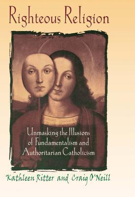 Righteous Religion: Unmasking the Illusions of Fundamentalism and Authoritarian Catholicism  by  Kathleen Ritter