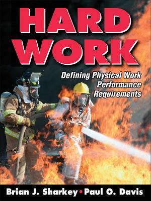 Hard Work: Defining Physical Work Performance Requirements  by  Brian J. Sharkey