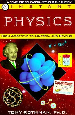 Instant Physics: From Aristotle to Einstein, and Beyond  by  Tony Rothman