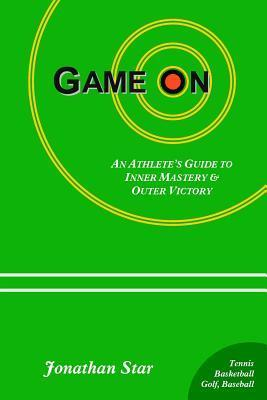 Game on: : An Athletes Guide to Inner Mastery and Outer Victory  by  Jonathan Star