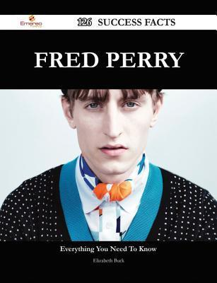 Fred Perry 126 Success Facts - Everything You Need to Know about Fred Perry Elizabeth Buck