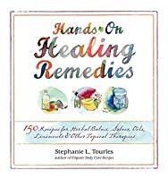 Hands-On Healing Remedies: 150 Recipes for Herbal Balms, Salves, Oils, Liniments & Other Topical Therapies