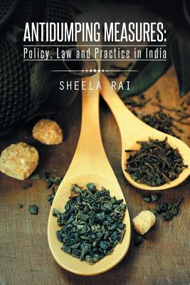 Antidumping Measures: Policy, Law and Practice in India  by  Sheela Rai
