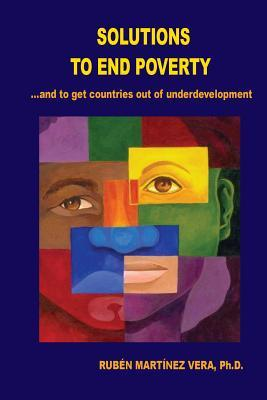 Solutions to End Poverty: ? and to Get Countries Out of Undervelopment  by  Ruben Martinez Vera