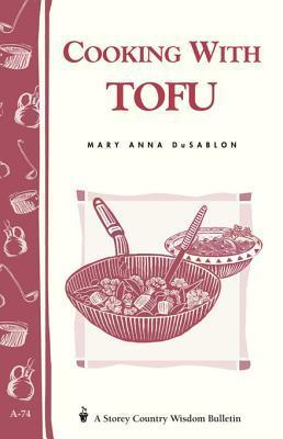 Cooking with Tofu: Storey Country Wisdom Bulletin A-74 Mary Anna Dusablon