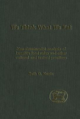 We Think What We Eat: Structuralist Analysis of Israelite Food Rules and Other Mythological and Cultural Domains Seth Daniel Kunin