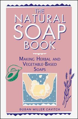 The Natural Soap Book: Making Herbal and Vegetable-Based Soaps  by  Susan Miller Cavitch
