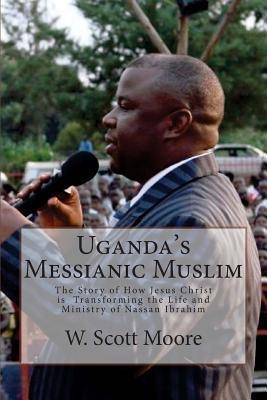 Ugandas Messianic Muslim: The Story of How Jesus Christ Is Transforming the Life and Ministry of Nassan Ibrahim W. Scott Moore