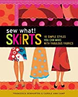 Sew What! Skirts: 16 Simple Styles You Can Make with Fabulous Fabrics