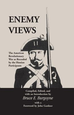 Enemy Views: The American Revolutionary War as Recorded  by  the Hessian Participants by Bruce E. Burgoyne