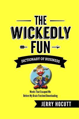 The Wickedly Fun Dictionary of Business: Words That Escaped Me Before My Brain Finished Downloading Jerry Hocutt