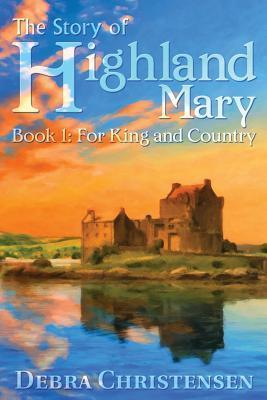 The Story of Highland Mary: Book 1: For King and Country  by  Debra Christensen