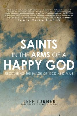 Saints in the Arms of a Happy God: Recovering the Image of God and Man  by  Jeff Turner