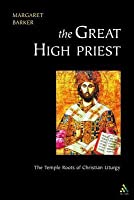 Great High Priest: The Temple Roots of Christian Liturgy