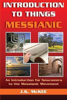 Introduction to Things Messianic: An Introduction for Newcomers to the Messianic Movement  by  J.K. McKee