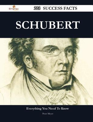 Schubert 223 Success Facts - Everything You Need to Know about Schubert  by  Peter Meyer