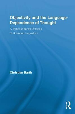 Objectivity and the Language-Dependence of Thought: A Transcendental Defence of Universal Lingualism Christian Barth