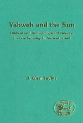Yahweh and the Sun: Biblical and Archaeological Evidence for Sun Worship in Ancient Israel  by  Glen J. Taylor