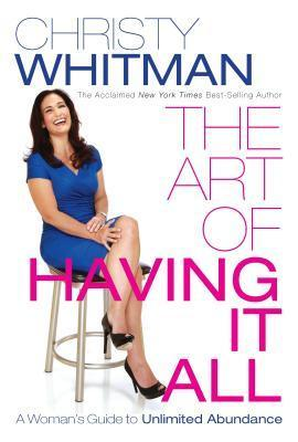 The Art of Having It All: A Womans Guide to Unlimited Abundance Christy Whitman