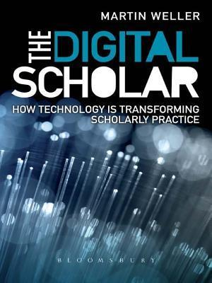 The Digital Scholar: How Technology Is Transforming Scholarly Practice  by  Martin Weller