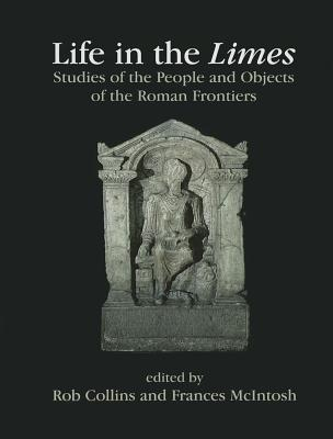 Life in the Limes: Studies of the People and Objects of the Roman Frontiers Presented to Lindsay Allason-Jones on the Occasion of Her Birthday and Retirement  by  Rob Collins