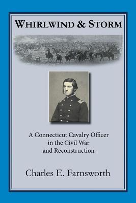 Whirlwind and Storm: A Connecticut Cavalry Officer in the Civil War and Reconstruction  by  Charles E. Farnsworth