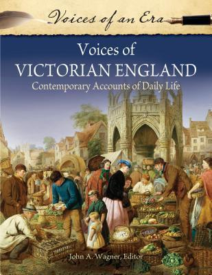Voices of Victorian England: Contemporary Accounts of Daily Life John A. Wagner