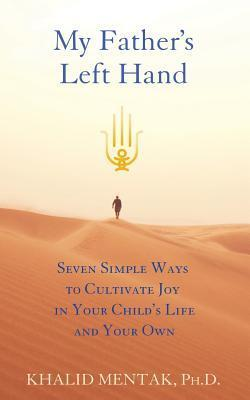 My Fathers Left Hand: Seven Simple Ways to Cultivate Joy in Your Childs Life and Your Own  by  Khalid Mentak