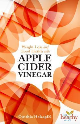 Weight Loss and Good Health with Apple Cider Vinegar  by  Cynthia Holzapfel