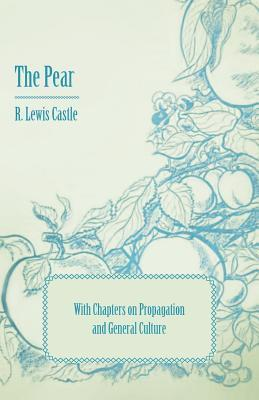 The Pear - With Chapters on Propagation and General Culture R. Lewis Castle