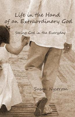 Life in the Hand of an Extraordinary God: Seeing God in the Everyday  by  Susan Nystrom