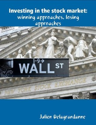 Investing in the Stock Market: Winning Approaches, Losing Approaches  by  Julien Delagrandanne