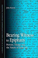Bearing Witness to Epiphany: Persons, Things, and the Nature of Erotic Life (Suny Series in Contemporary Continental Philosophy)