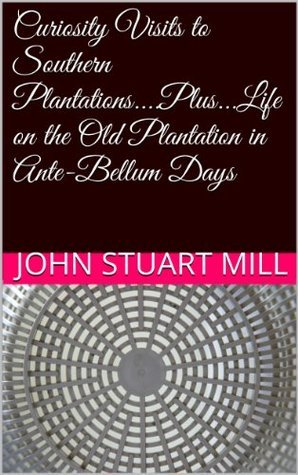 Curiosity Visits to Southern Plantations....Plus...Life on the Old Plantation in Ante-Bellum Days  by  John Stuart Mill