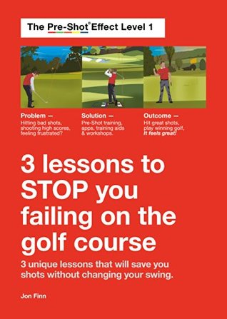 Three lessons to stop you failing on the golf course: The Pre-Shot Training system - save shots and play better thinking differently, not changing your swing! by Jon Finn