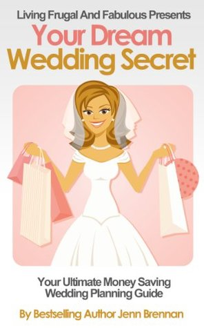 Your Dream Wedding Secret:: A Wedding Planning Guide To Help You Save A Fortune On Your Perfect Day Without Looking Like You Had A Cheap Wedding (Living Frugal And Fabulous Series Book Two)  by  Jenn Brennan