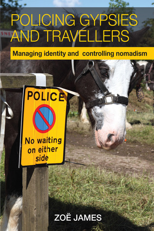 Policing Gypsies and Travellers: Managing Identity and Controlling Nomadism  by  Zoe James