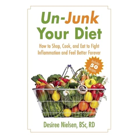 Un-Junk Your Diet: How to Shop, Cook, and Eat to Fight Inflammation and Feel Better Forever - Desiree Nielsen