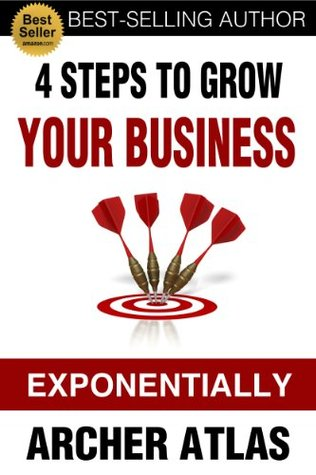 4 Steps to Grow Your Business Exponentially (Business Growth Series) Archer Atlas