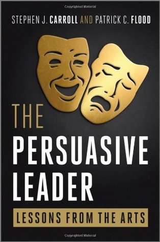 The Persuasive Leader: Lessons from the Arts  by  Stephen J. Carroll