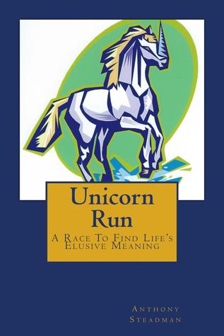 Unicorn Run: A race to find lifes elusive meaning Anthony Steadman