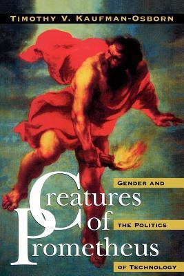 Creatures Of Prometheus Gender And The Politics Of Technology  by  Timothy V. Kaufman-Osborn