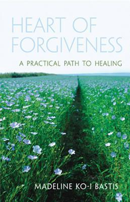 Heart of Forgiveness: A Practical Path to Healing  by  Madeline Ko Bastis