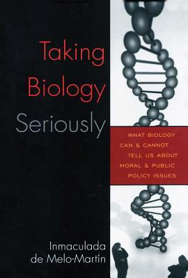 Taking Biology Seriously: What Biology Can and Cannot Tell Us about Moral and Public Policy Issues  by  De Inmaculada Melo-Martin