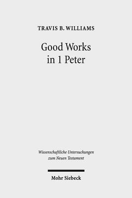 Good Works in 1 Peter: Negotiating Social Conflict and Christian Identity in the Greco-Roman World  by  Travis B. Williams