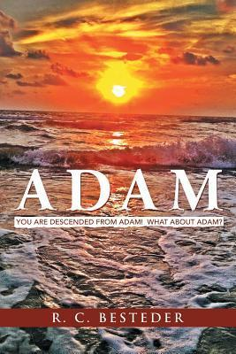Adam: You Are Descended from Adam! What about Adam? R C Besteder