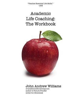 Academic Life Coaching: The Workbook John Andrew Williams